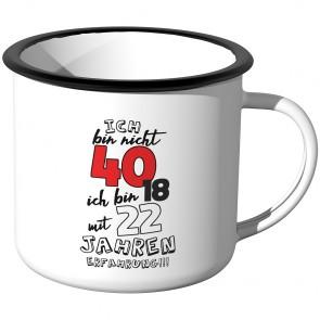 Emaille Tasse Ich bin nicht 40 - ich bin 18 mit 22 Jahren Erfahrung!!!