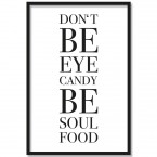 Poster Don't be eyecandy, be soulfood, mit Rahmen